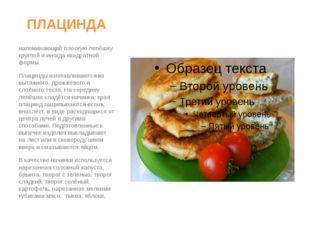 ПЛАЦИНДА Плаци́нда – особый вид пирога, напоминающий плоскую лепёшку круглой