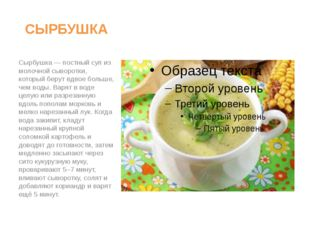 СЫРБУШКА Сырбушка — постный суп из молочной сыворотки, который берут вдвое бо