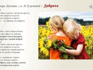 Муз .Игорь Лученок , сл .Н.Тулуповой ‒ Доброта  Добрым быть совсем, совсем