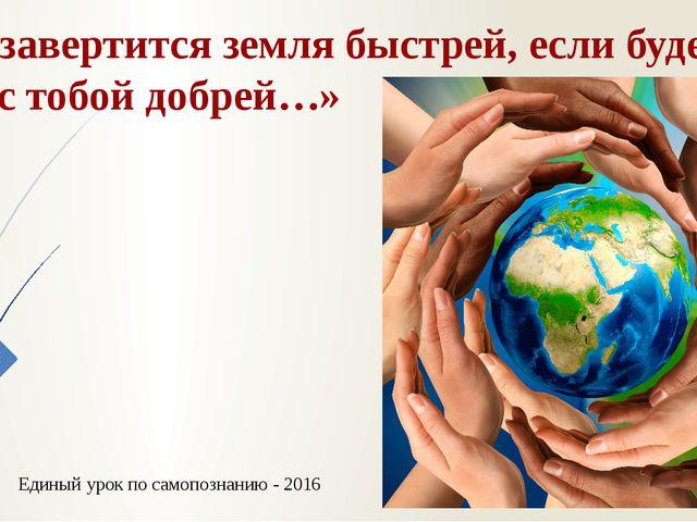 « И завертится земля быстрей, если будем мы с тобой добрей…» Единый урок по с...