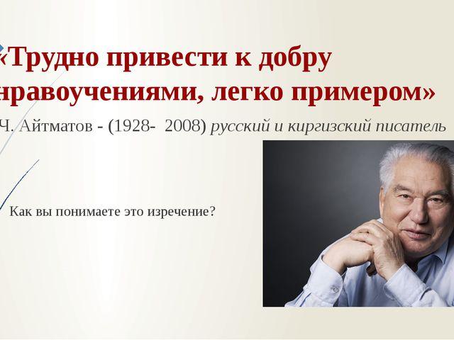 «Трудно привести к добру нравоучениями, легко примером» Ч. Айтматов - (1928-...