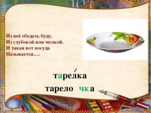 Из неё обедать буду, Из глубокой или мелкой. И такая вот посуда Называется….
