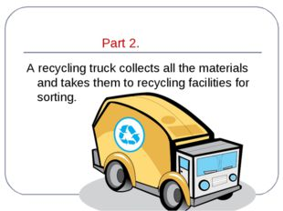 Part 2. A recycling truck collects all the materials and takes them to recyc