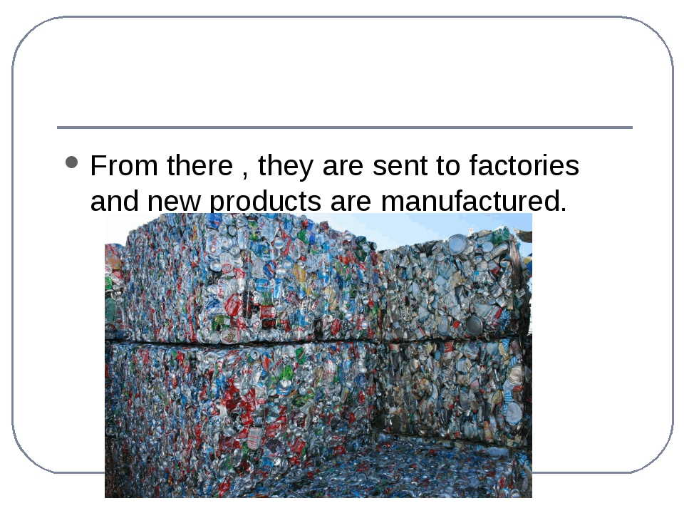 From there , they are sent to factories and new products are manufactured.