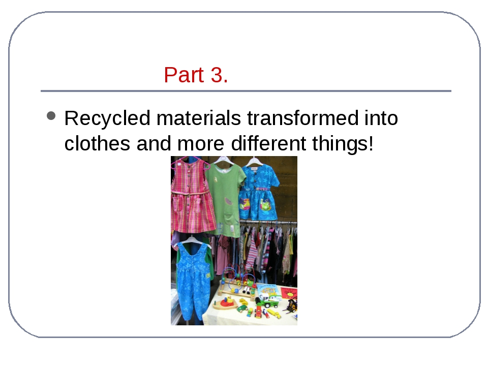 Part 3. Recycled materials transformed into clothes and more different things!