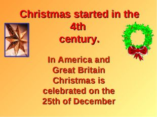 Christmas started in the 4th century. In America and Great Britain Christmas