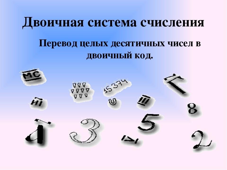 Двоичная система счисления Перевод целых десятичных чисел в двоичный код.