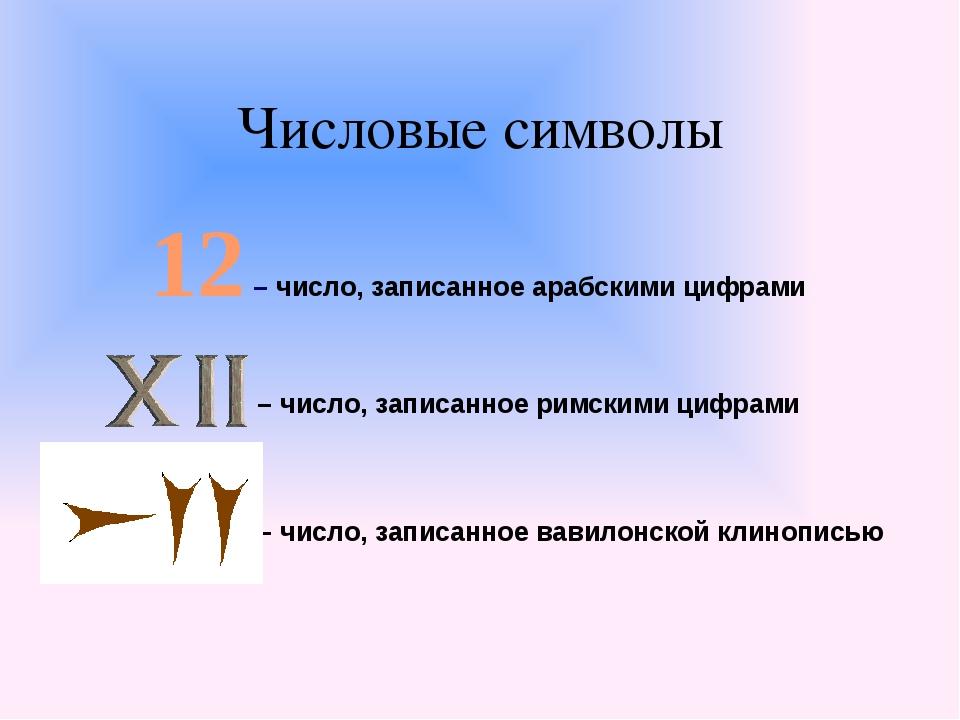 Числовые символы 12 – число, записанное арабскими цифрами – число, записанное...