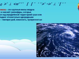 Воздушные массы и их основные типы Воздушные массы – это крупные массы воздух