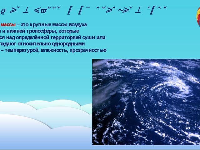 Воздушные массы и их основные типы Воздушные массы – это крупные массы воздух...