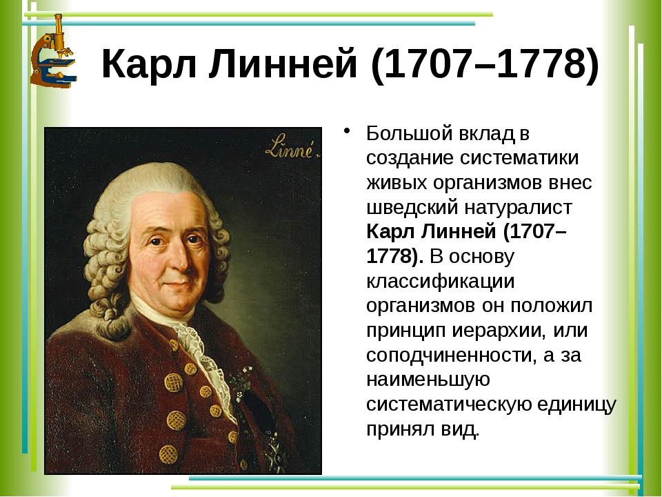 Карл Линней (1707–1778) Большой вклад в создание систематики живых организмов...