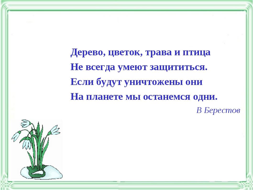 Дерево, цветок, трава и птица Не всегда умеют защититься. Если будут уничтоже...