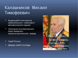 Калашников Михаил Тимофеевич Выдающийся конструктор замечательного стрелковог