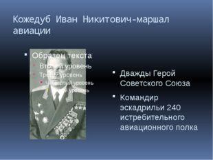 Кожедуб Иван Никитович-маршал авиации Дважды Герой Советского Союза Командир