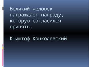 Великий человек награждает награду, которую согласился принять. Кшиштоф Конко
