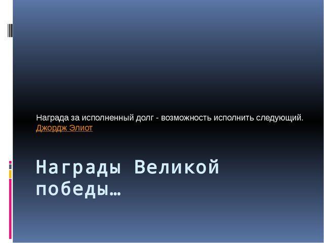 Награды Великой победы… Награда за исполненный долг - возможность исполнить с...