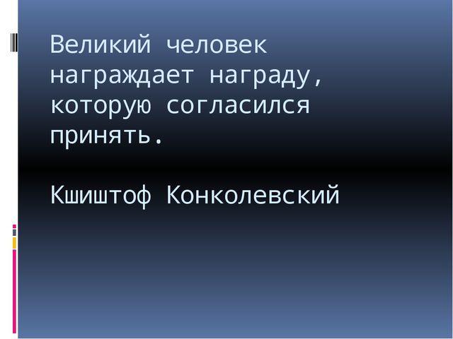 Великий человек награждает награду, которую согласился принять. Кшиштоф Конко...