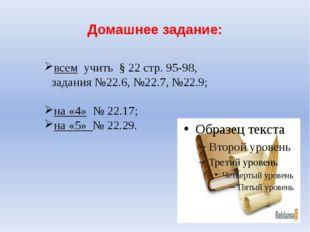 Домашнее задание: всем учить § 22 стр. 95-98, задания №22.6, №22.7, №22.9; на