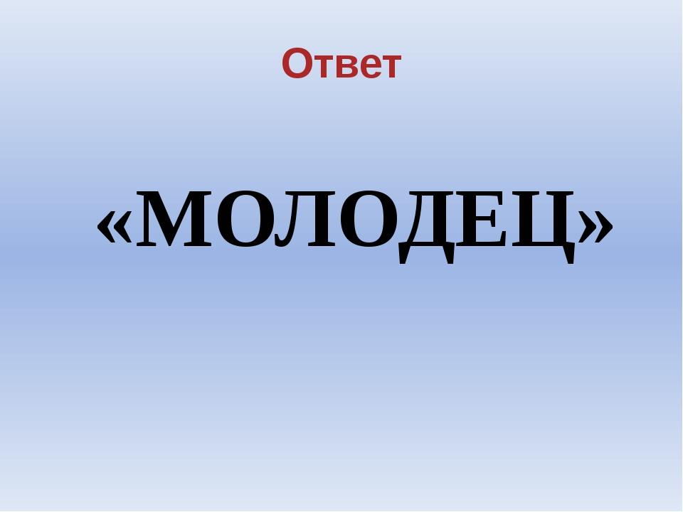 Ответ «МОЛОДЕЦ»