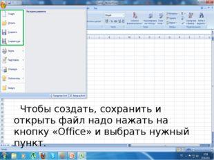 Чтобы создать, сохранить и открыть файл надо нажать на кнопку «Office» и выб