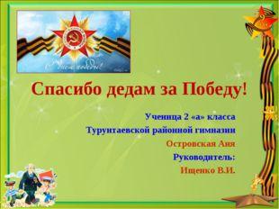 Спасибо дедам за Победу! Ученица 2 «а» класса Турунтаевской районной гимназии