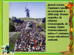 Домой Антон Сергеевич пришёл на костылях в 1943 году. Имеет награды: За оборо