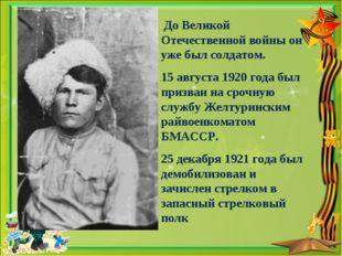 До Великой Отечественной войны он уже был солдатом. 15 августа 1920 года был