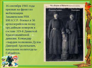 16 сентября 1941 года призван на фронт по мобилизации Закаменским РВК БМАССР.