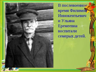 В послевоенное время Филимон Иннокентьевич и Ульяна Еремеевна воспитали семер
