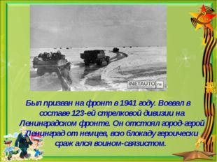 Был призван на фронт в 1941 году. Воевал в составе 123-ей стрелковой дивизии