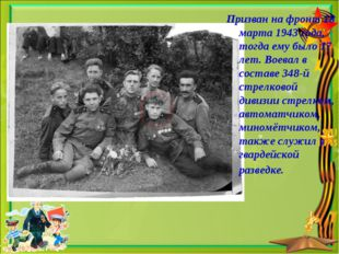 Призван на фронт 18 марта 1943 года, тогда ему было 17 лет. Воевал в составе