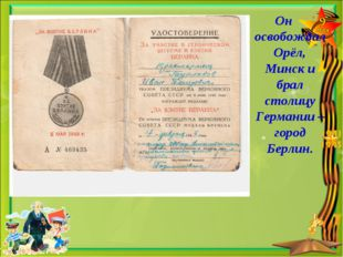 Он освобождал Орёл, Минск и брал столицу Германии – город Берлин.