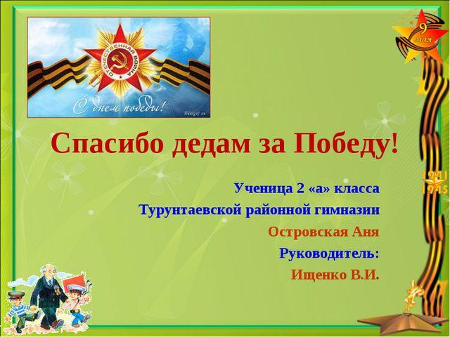 Спасибо дедам за Победу! Ученица 2 «а» класса Турунтаевской районной гимназии...