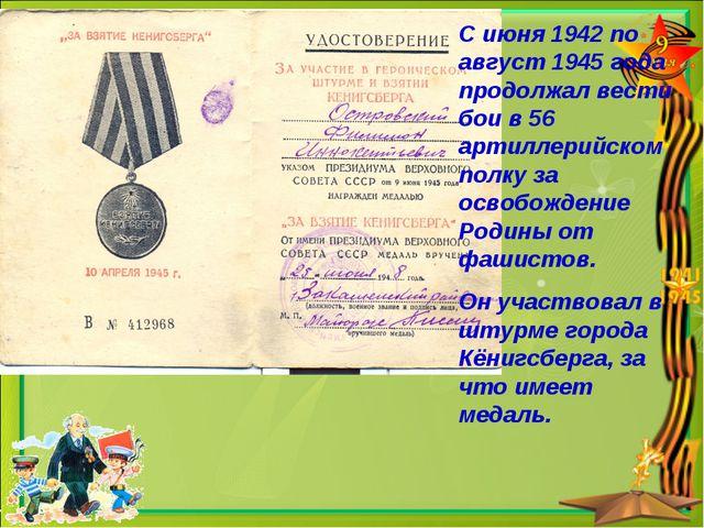 С июня 1942 по август 1945 года продолжал вести бои в 56 артиллерийском полку...