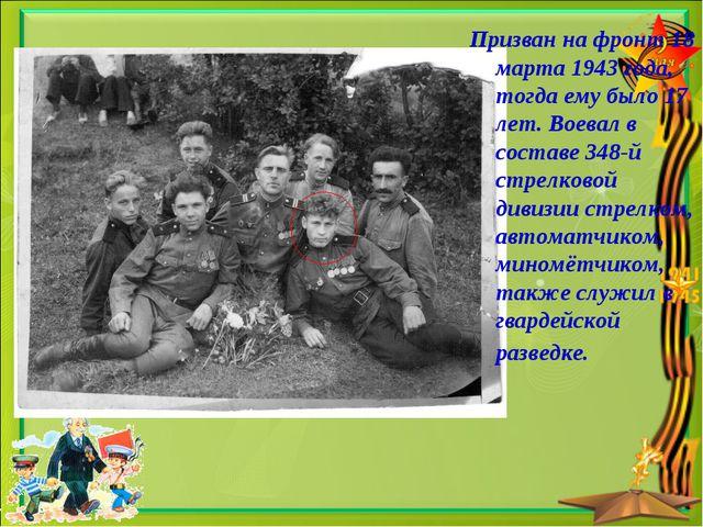 Призван на фронт 18 марта 1943 года, тогда ему было 17 лет. Воевал в составе...