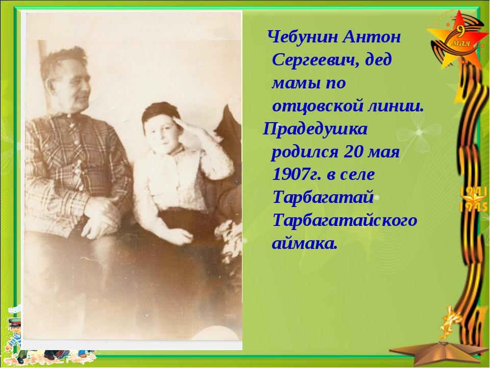 Чебунин Антон Сергеевич, дед мамы по отцовской линии. Прадедушка родился 20...
