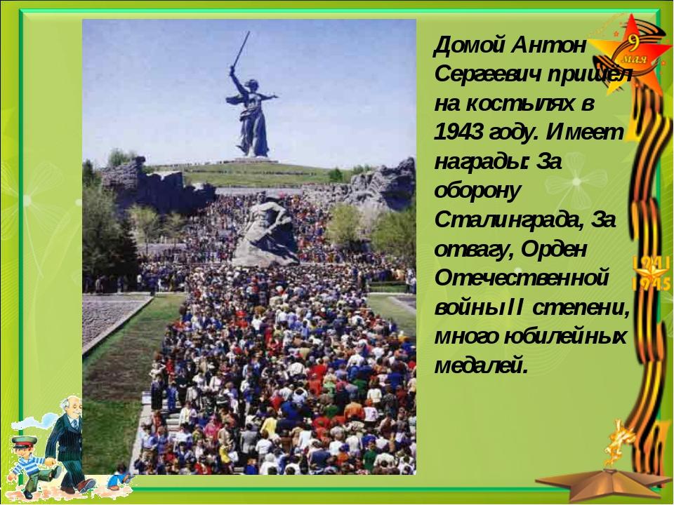 Домой Антон Сергеевич пришёл на костылях в 1943 году. Имеет награды: За оборо...