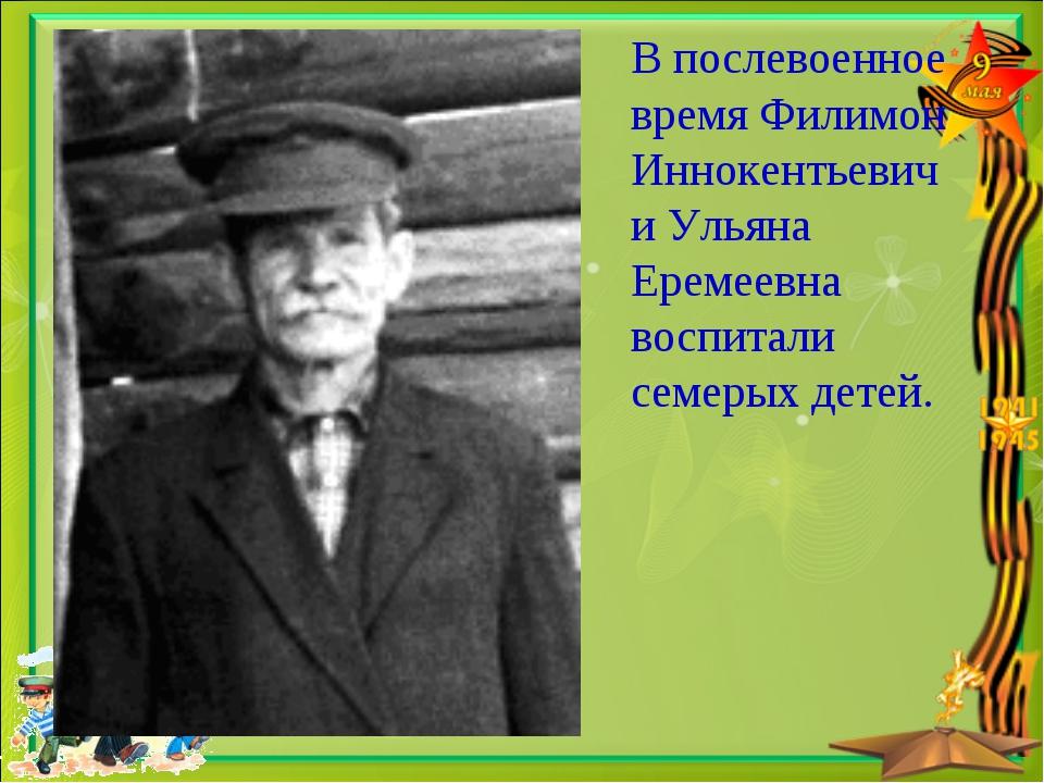 В послевоенное время Филимон Иннокентьевич и Ульяна Еремеевна воспитали семер...