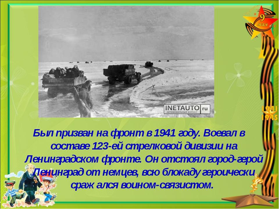 Был призван на фронт в 1941 году. Воевал в составе 123-ей стрелковой дивизии...
