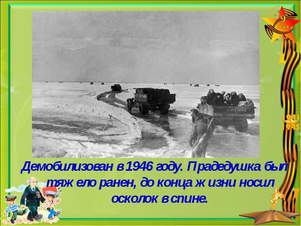 Демобилизован в 1946 году. Прадедушка был тяжело ранен, до конца жизни носил...