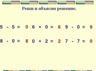 Реши и объясни решение. 5 - 5 = 6 + 0 = 9 - 0 = 8 - 0 = 0 + 2 = 7 - 7 = 0 8 0