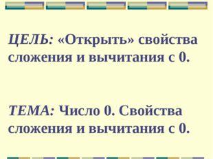 ЦЕЛЬ: «Открыть» свойства сложения и вычитания с 0. ТЕМА: Число 0. Свойства сл