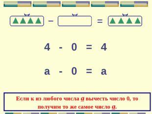 4 - 0 = 4 а - 0 = а Если к из любого числа а вычесть число 0, то получим то ж