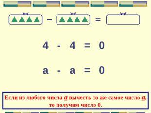 4 - 4 = 0 а - а = 0 Если из любого числа а вычесть то же самое число а, то по