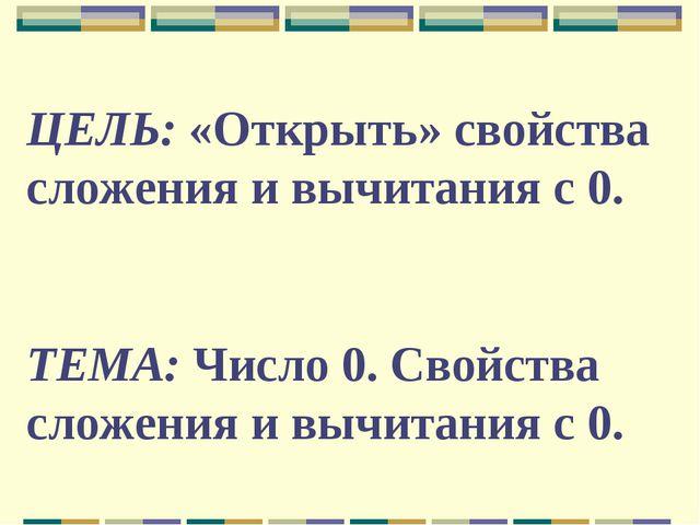 ЦЕЛЬ: «Открыть» свойства сложения и вычитания с 0. ТЕМА: Число 0. Свойства сл...