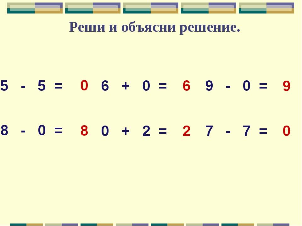 Реши и объясни решение. 5 - 5 = 6 + 0 = 9 - 0 = 8 - 0 = 0 + 2 = 7 - 7 = 0 8 0...
