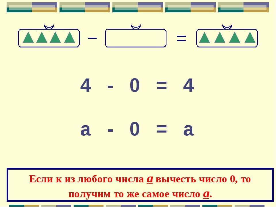 4 - 0 = 4 а - 0 = а Если к из любого числа а вычесть число 0, то получим то ж...
