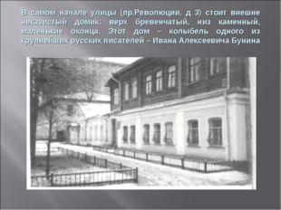 В самом начале улицы (пр.Революции, д 3) стоит внешне неказистый домик: верх