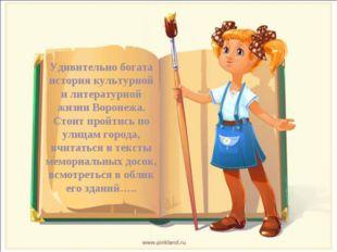 Удивительно богата история культурной и литературной жизни Воронежа. Стоит пр