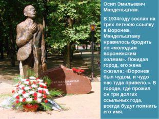 Осип Эмильевич Мандельштам. В 1934году сослан на трех летнюю ссылку в Воронеж